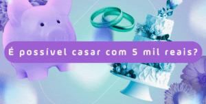 Casamento de baixo custo: como fazer uma festa de R$ 5 mil a R$ 30 mil